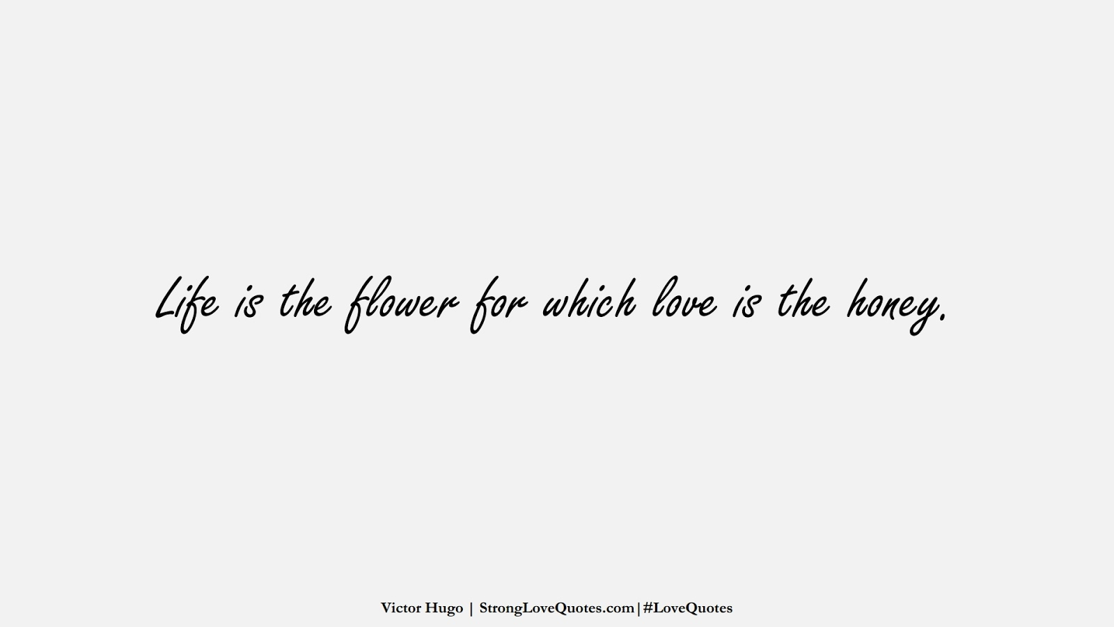 Life is the flower for which love is the honey. (Victor Hugo);  #LoveQuotes