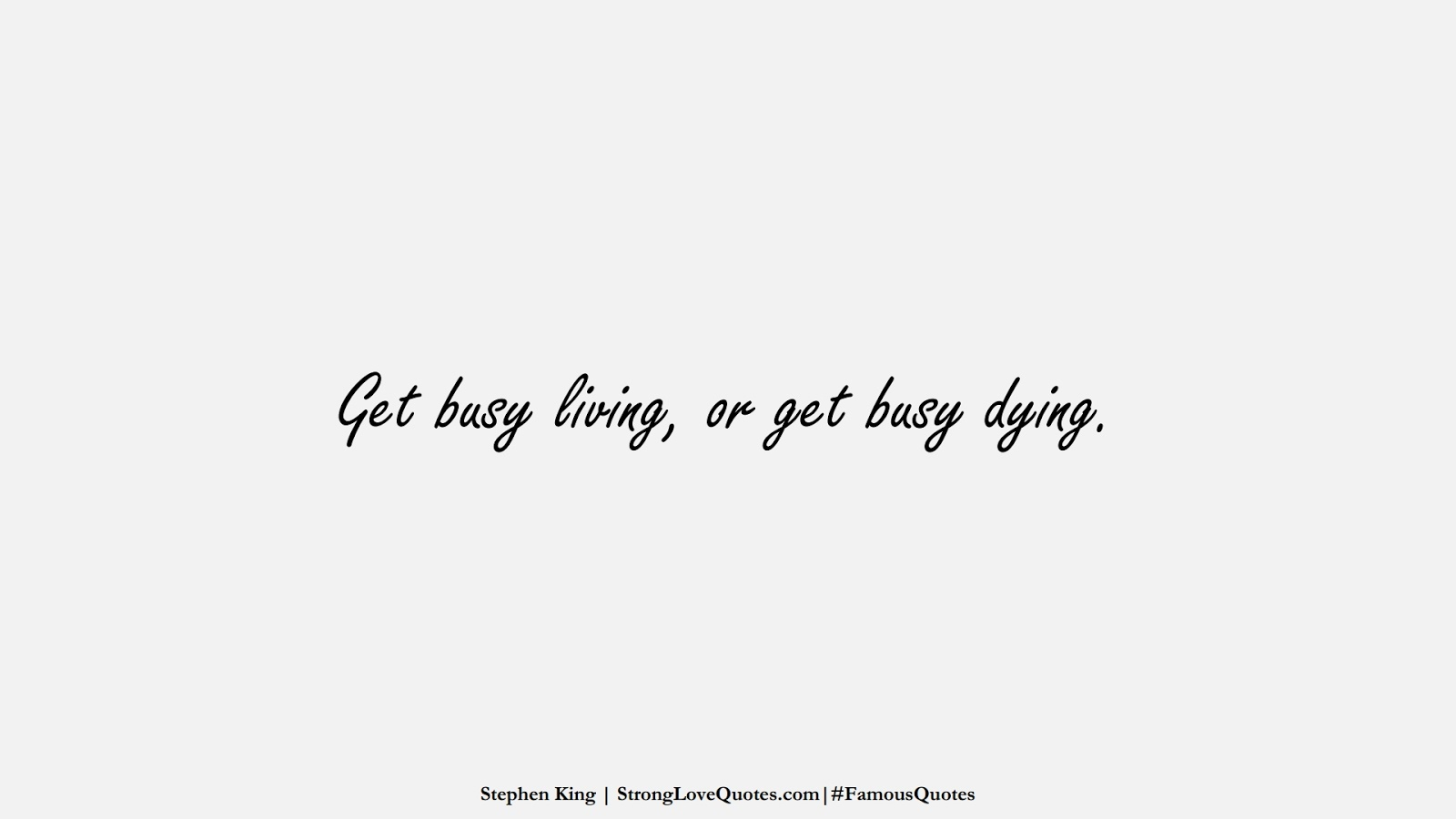 Get busy living, or get busy dying. (Stephen King);  #FamousQuotes