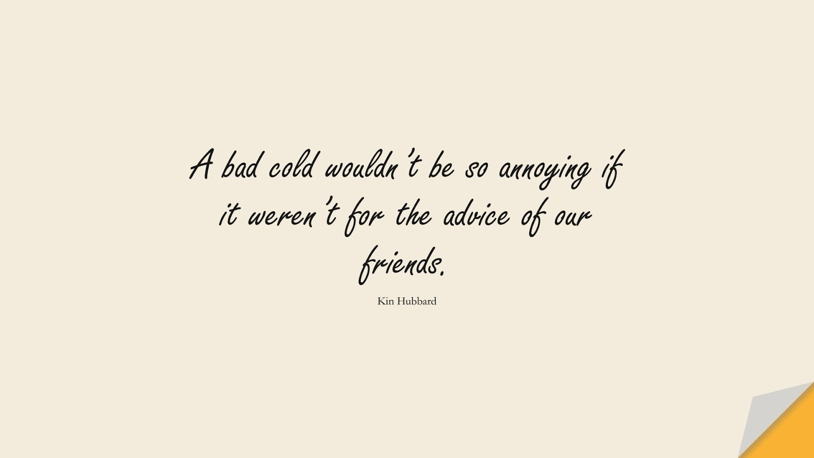 A bad cold wouldn't be so annoying if it weren't for the advice of our friends. (Kin Hubbard);  #HealthQuotes