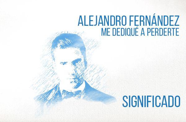 Me Dediqué A Perderte significado de la canción Alejandro Fernández.