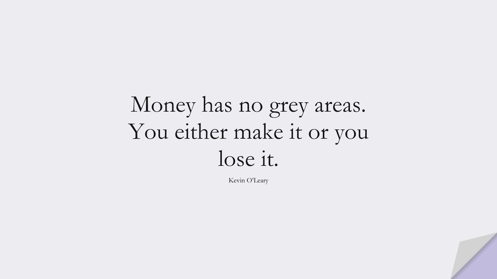 Money has no grey areas. You either make it or you lose it. (Kevin O'Leary);  #MoneyQuotes