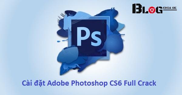 Hướng dẫn cài Adobe Photoshop CS6 Full Crack vĩnh viễn 2021