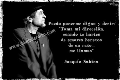 """Puedo ponerme digno y decir: """"toma mi dirección cuando te hartes de amores baratos de un rato... me llamas."""" Joaquín Sabina"""