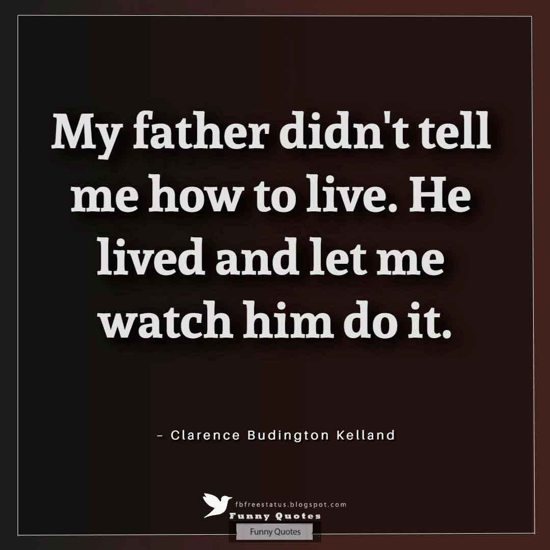 """My father didn't tell me how to live. He lived and let me watch him do it."" ? Clarence Budington Kelland"