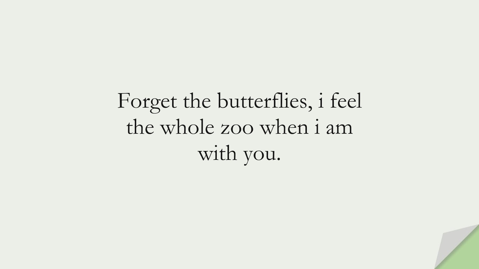 Forget the butterflies, i feel the whole zoo when i am with you.FALSE