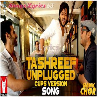 Tashreef Unplugged Lyrics Bank Chor [2017]