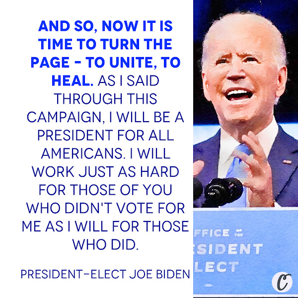 And so, now it is time to turn the page – to unite, to heal. As I said through this campaign, I will be a president for all Americans. I will work just as hard for those of you who didn't vote for me as I will for those who did. — President-elect Joe Biden