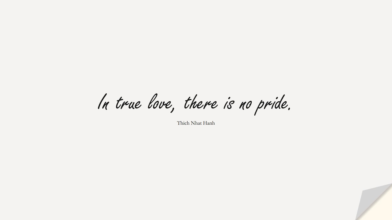 In true love, there is no pride. (Thich Nhat Hanh);  #LoveQuotes