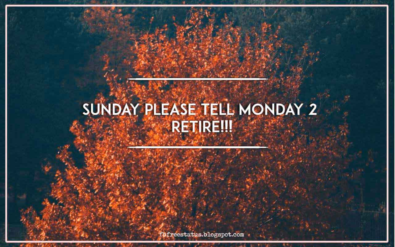Sunday please tell Monday 2 retire!!!