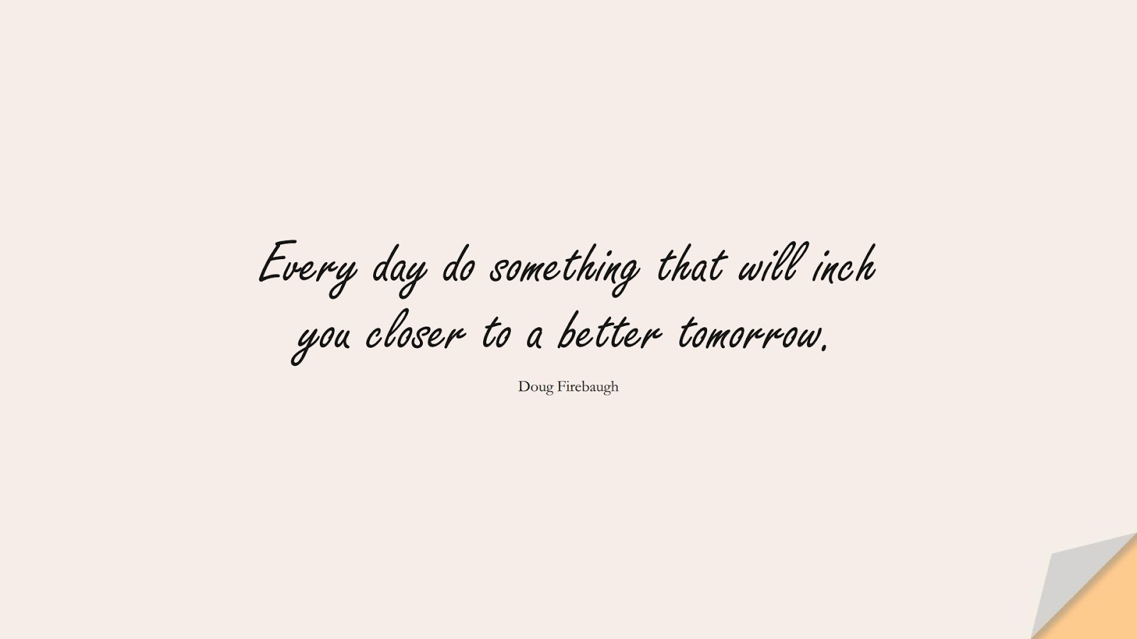 Every day do something that will inch you closer to a better tomorrow. (Doug Firebaugh);  #EncouragingQuotes