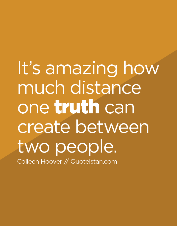 It's amazing how much distance one truth can create between two people.