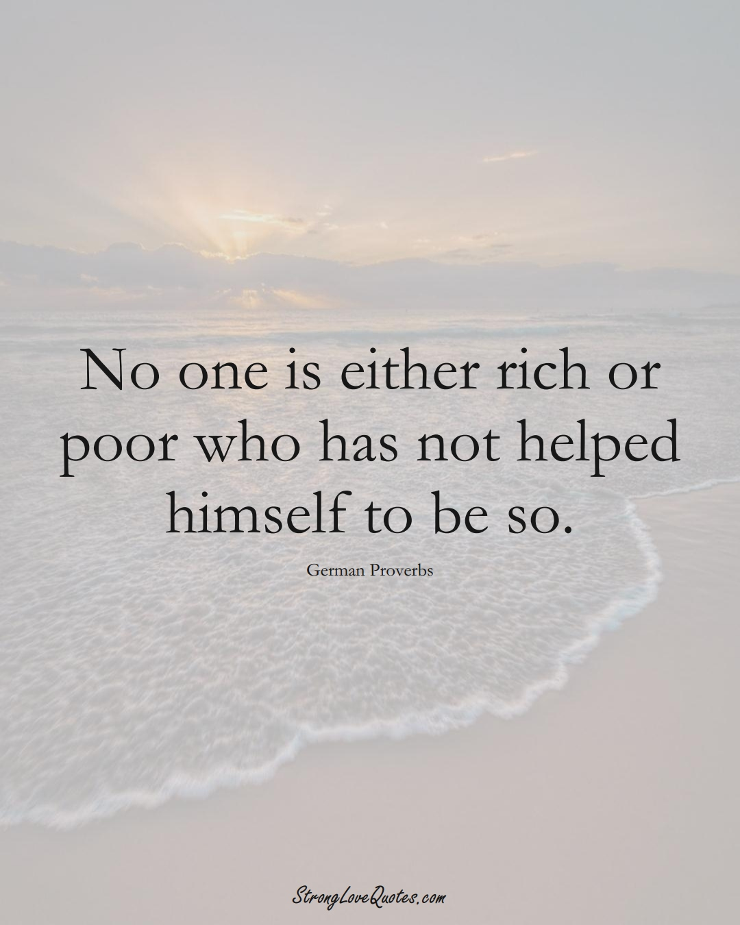 No one is either rich or poor who has not helped himself to be so. (German Sayings);  #EuropeanSayings