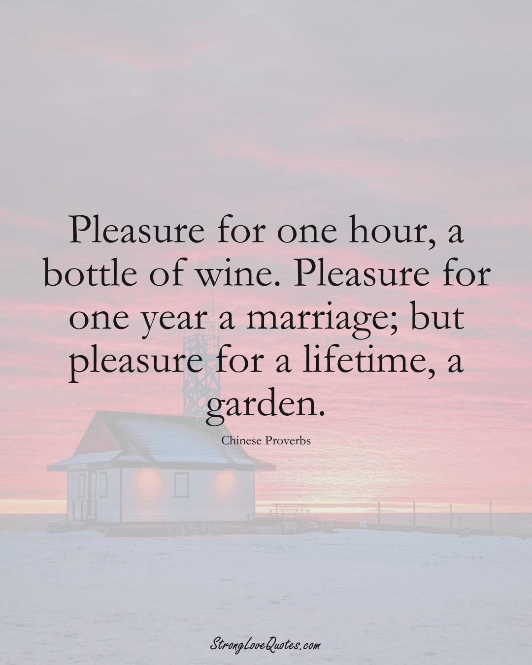 Pleasure for one hour, a bottle of wine. Pleasure for one year a marriage; but pleasure for a lifetime, a garden. (Chinese Sayings);  #AsianSayings