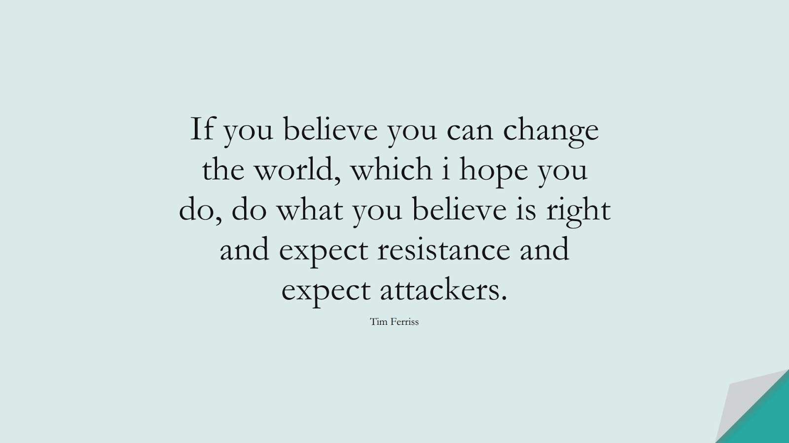 If you believe you can change the world, which i hope you do, do what you believe is right and expect resistance and expect attackers. (Tim Ferriss);  #TimFerrissQuotes
