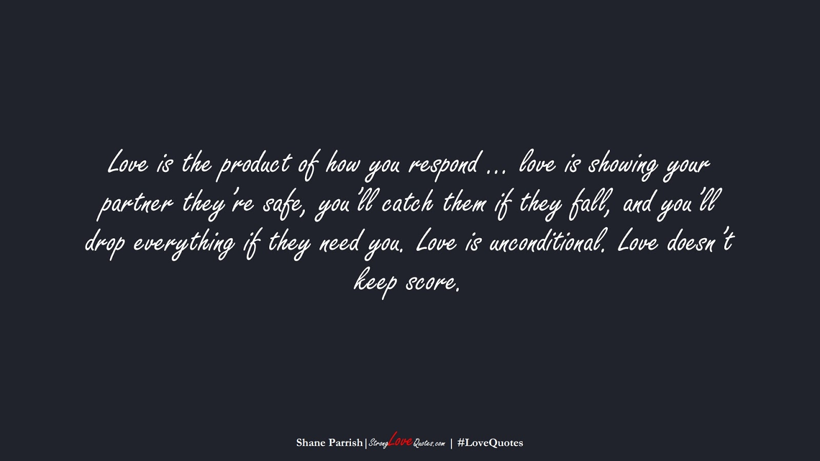 Love is the product of how you respond … love is showing your partner they're safe, you'll catch them if they fall, and you'll drop everything if they need you. Love is unconditional. Love doesn't keep score. (Shane Parrish);  #LoveQuotes