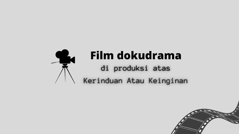 Film Dokudrama Di Produksi Atas Kerinduan Atau Keinginan