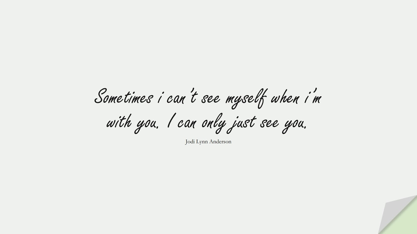 Sometimes i can't see myself when i'm with you. I can only just see you. (Jodi Lynn Anderson);  #LoveQuotes