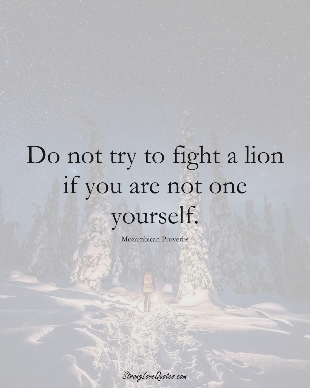 Do not try to fight a lion if you are not one yourself. (Mozambican Sayings);  #AfricanSayings