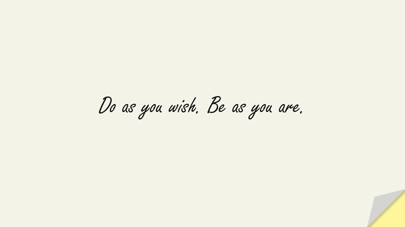 Do as you wish. Be as you are.FALSE