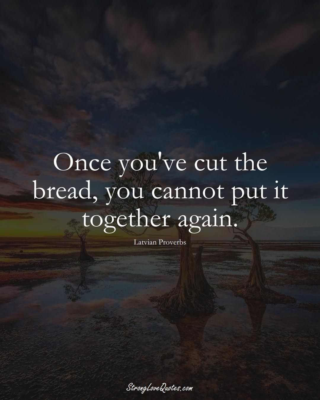 Once you've cut the bread, you cannot put it together again. (Latvian Sayings);  #EuropeanSayings
