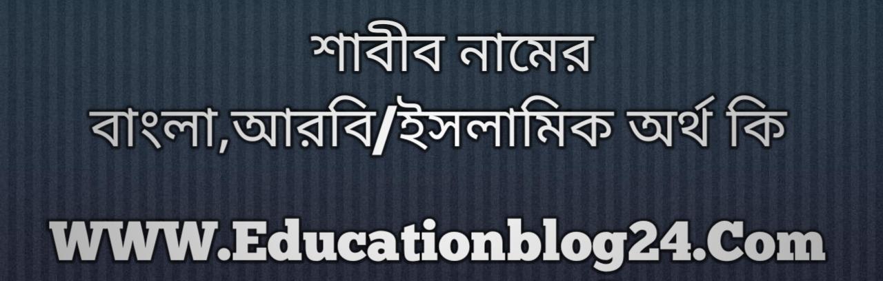 Shabib name meaning in Bengali, শাবীব নামের অর্থ কি, শাবীব নামের বাংলা অর্থ কি, শাবীব নামের ইসলামিক অর্থ কি, শাবীব কি ইসলামিক /আরবি নাম