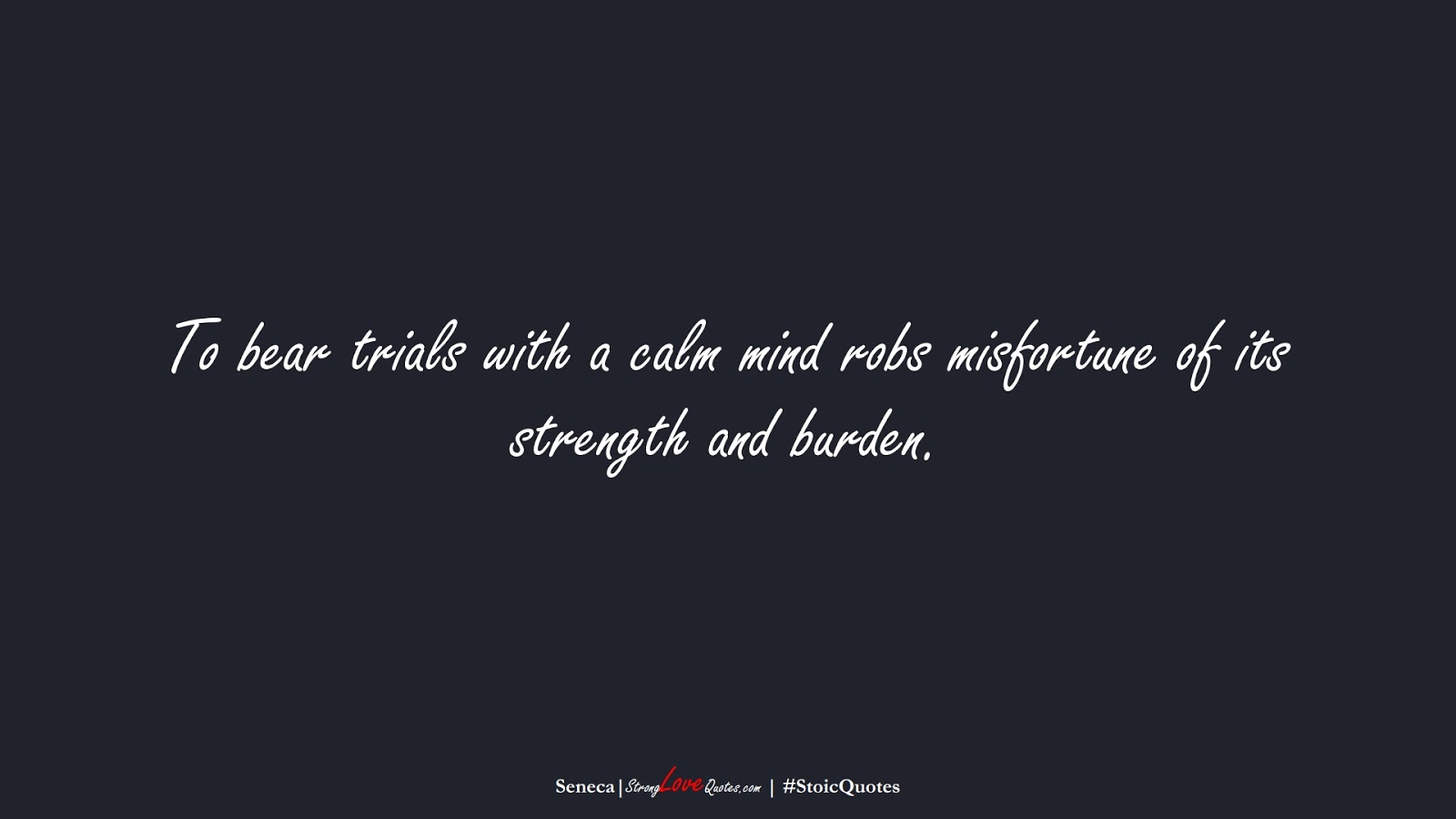 To bear trials with a calm mind robs misfortune of its strength and burden. (Seneca);  #StoicQuotes