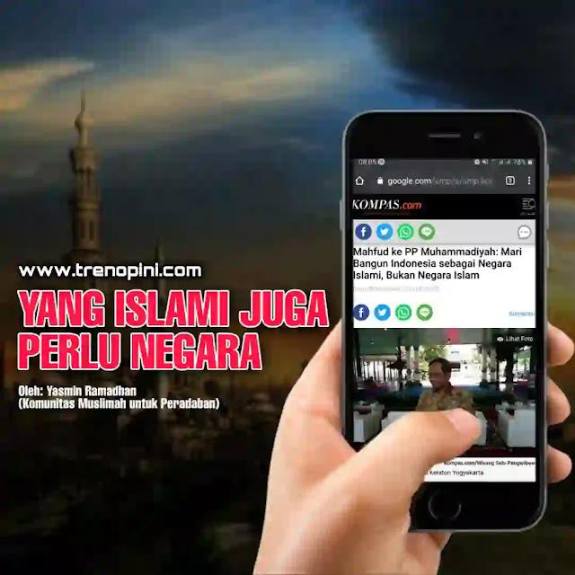 """""""Mari membangun Indonesia, sebagai negara Islami, bukan negara Islam. Agar semua umat Islam bisa di Indonesia bisa berkontribusi, masuk dari berbagai pintu, jangan ekslusif."""" tulis Mahfud MD dalam sambutan pada Rapat Koordinasi Nasional (Rakornas) Pemuda Muhammadiyah secara virtual pada Minggu (27/09/2020) (kompas.com, 28/09/2020). Menurut Mahfud, Indonesia adalah negara inklusif. Semua perbedaan primordial digabung menjadi satu. Karena itu Mahfud meminta Pemuda Muhammadiyah berdakwah di jalan tengah, tidak menjadi Islam ekstrem. Mencermati pidato Mahfud MD tersebut, ada beberapa hal yang perlu dikritisi."""
