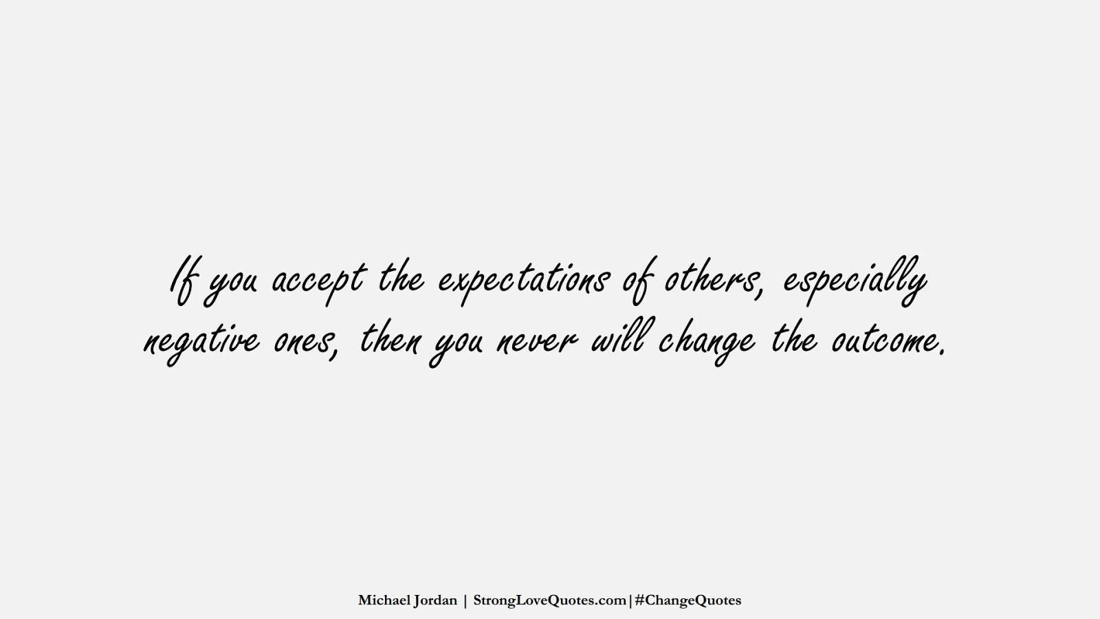 If you accept the expectations of others, especially negative ones, then you never will change the outcome. (Michael Jordan);  #ChangeQuotes