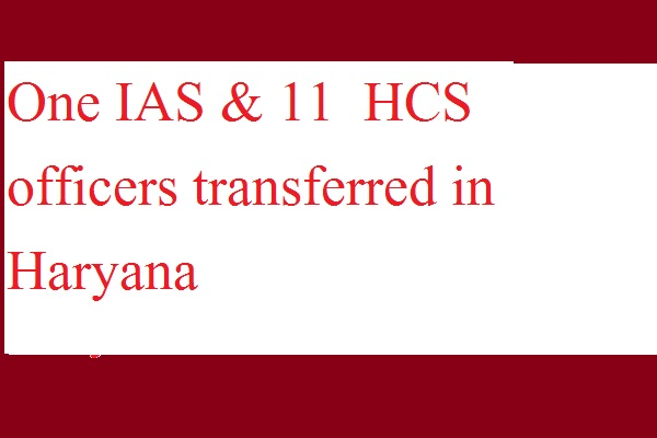 One IAS & 11  HCS officers transferred in Haryana