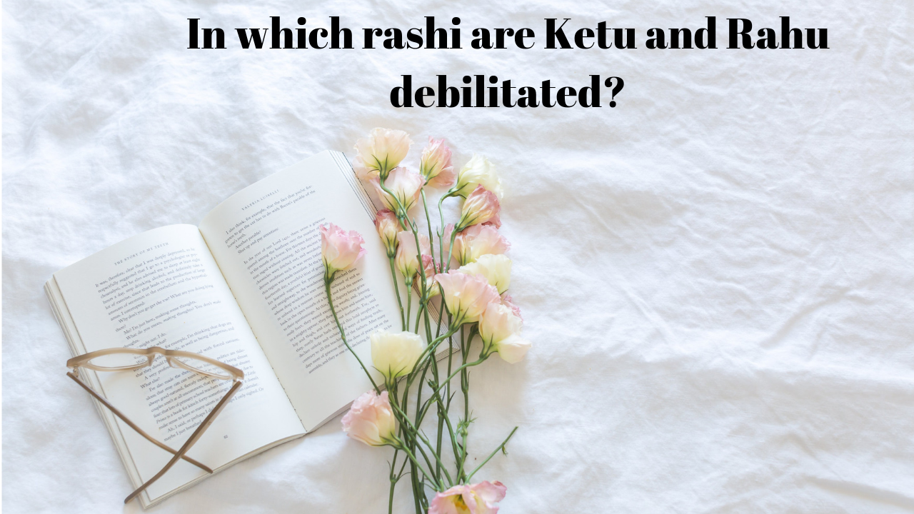 In which rashi are Ketu and Rahu debilitated?