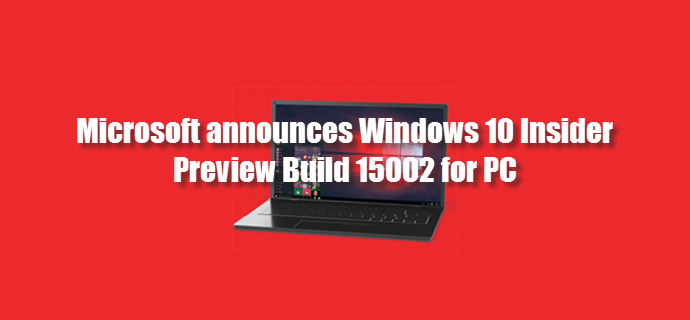 Microsoft released Windows 10 Insider Preview Build 15002 for PC