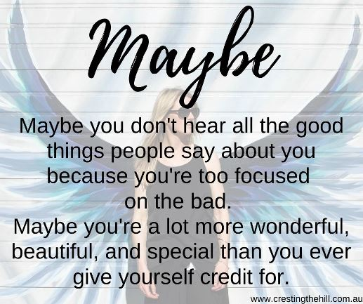Maybe you don't hear all the good things people say about you because you're too focused  on the bad.  Maybe you're a lot more wonderful, beautiful, and special than you ever give yourself credit for.