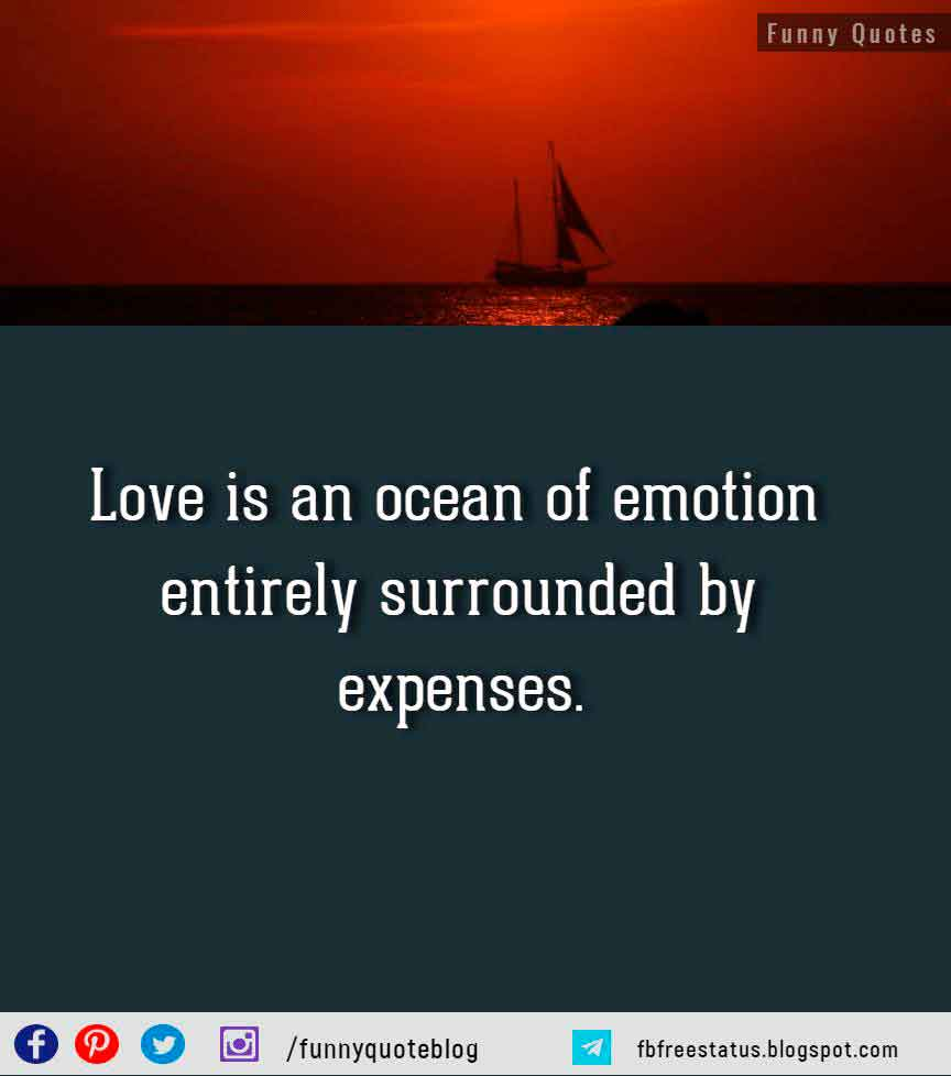 Love is an ocean of emotion entirely surrounded by expenses. - Sir Thomas Robert Dewar