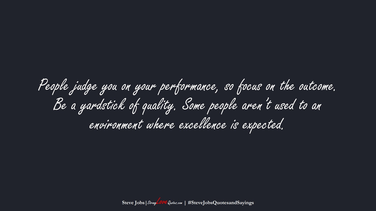 People judge you on your performance, so focus on the outcome. Be a yardstick of quality. Some people aren't used to an environment where excellence is expected. (Steve Jobs);  #SteveJobsQuotesandSayings