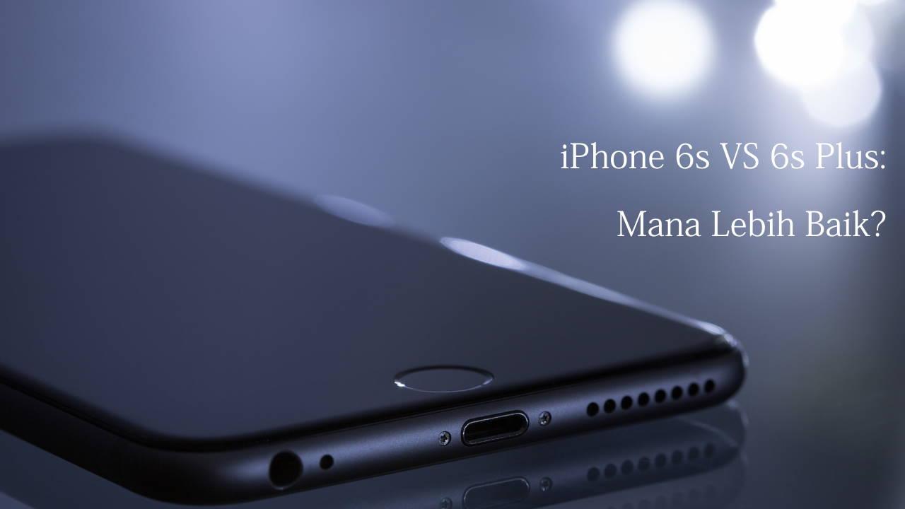 iPhone 6s vs 6s Plus: Mana Lebih Baik?