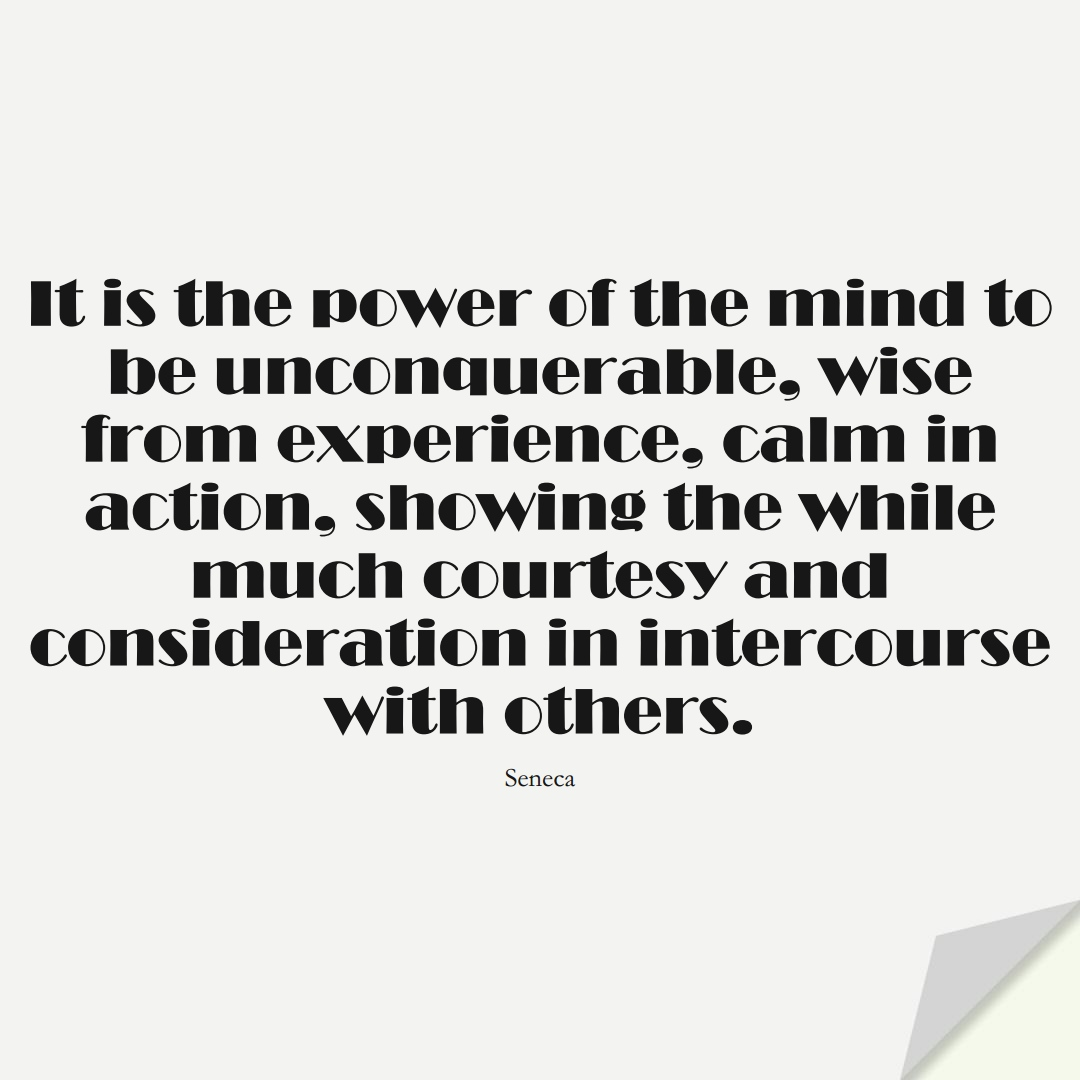 It is the power of the mind to be unconquerable, wise from experience, calm in action, showing the while much courtesy and consideration in intercourse with others. (Seneca);  #BestQuotes