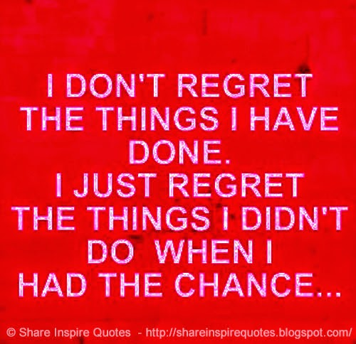 Have I Regret Things Do Regret Chance Didnt I I I Had Wen Dont Done Things I
