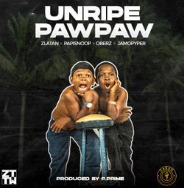 Zlatan – Unripe Pawpaw ft. PapiSnoop, Oberz, JamoPyper (Mp3 Download)