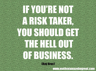 "Featured in our checklist of 46 Powerful Quotes For Entrepreneurs To Get Motivated: ""If you're not a risk taker, you should get the hell out of business."" - Ray Kroc"
