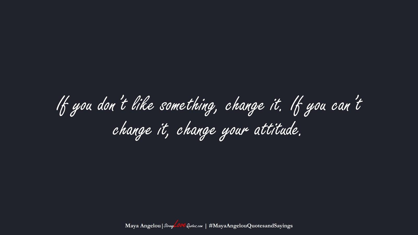 If you don't like something, change it. If you can't change it, change your attitude. (Maya Angelou);  #MayaAngelouQuotesandSayings