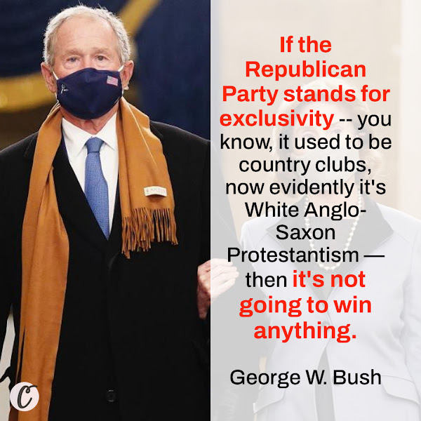 If the Republican Party stands for exclusivity -- you know, it used to be country clubs, now evidently it's White Anglo-Saxon Protestantism — then it's not going to win anything. — Former President George W. Bush