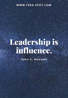 Leadership is influence. __ John C. Maxwell