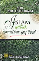 Judul Buku : SERI KHOTBAH JUMAT: Islam Untuk Pemerintahan yang Bersih