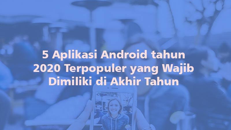 5 Aplikasi Android tahun 2020 Terpopuler yang Wajib Dimiliki di Akhir Tahun
