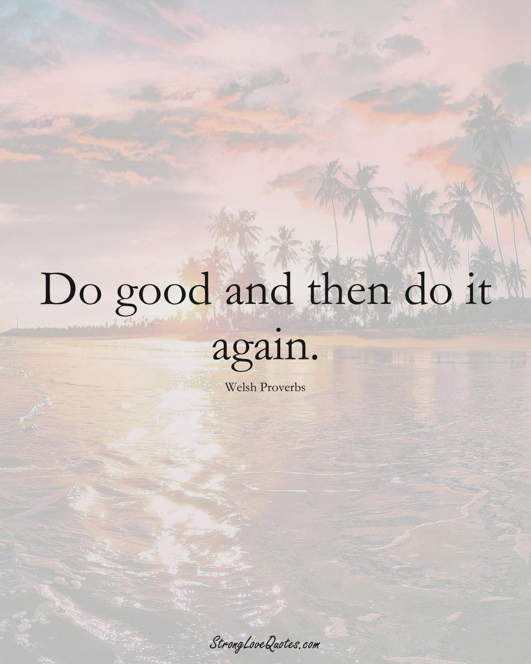Do good and then do it again. (Welsh Sayings);  #EuropeanSayings