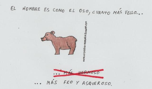 El hombre es como el oso, cuanto más vello... ... más hermoso(tachado). ... más feo y asqueroso.