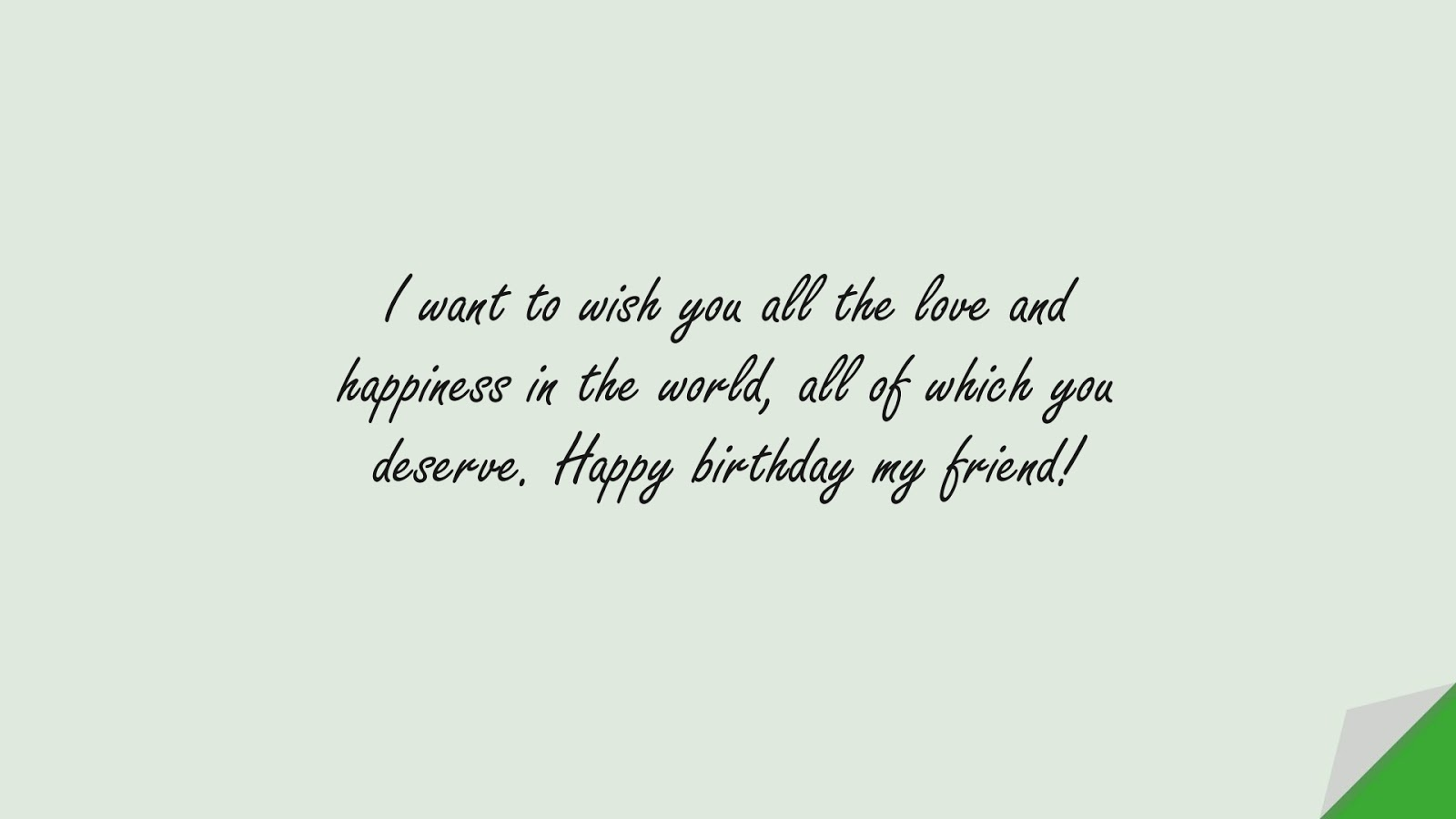 I want to wish you all the love and happiness in the world, all of which you deserve. Happy birthday my friend!FALSE