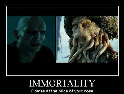 Immortality- comes at the price of your nose. Voldemort.