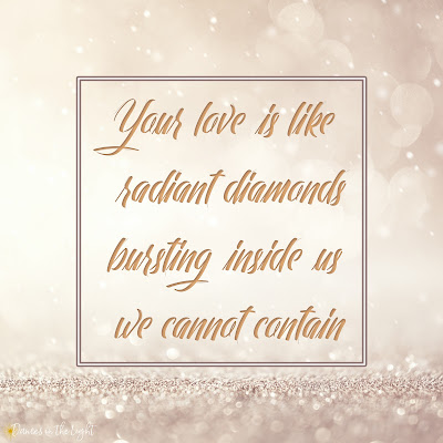 Your love is like radiant diamonds bursting inside us we cannot contain