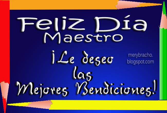 Feliz Día, Maestro Bendiciones para ti. Postal cristiana día del maestro. 15 mayo 2014, México. Imágenes, postales con mensajes cortos, frases para amigos docentes, maestros, profesores. Feliz cumpleaños maestro, maestra.